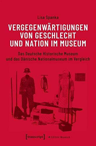 Vergegenwärtigungen von Geschlecht und Nation im Museum: Das Deutsche Historische Museum und das Dänische Nationalmuseum im Vergleich (Edition Museum)