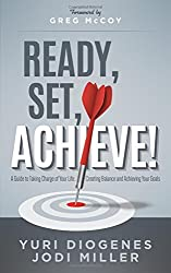 Ready, Set, Achieve!: A Guide to Taking Charge of Your Life, Creating Balance, and Achieving Your Goals by Yuri Diogenes (2015-11-10)
