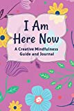 I Am Here Now A Creative Mindfulness Guide and Journal: The New Mood Therapy Handbook...With Rate Your Mood(Heart)