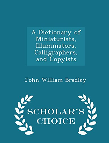 A Dictionary of Miniaturists, Illuminators, Calligraphers, and Copyists - Scholar's Choice Edition