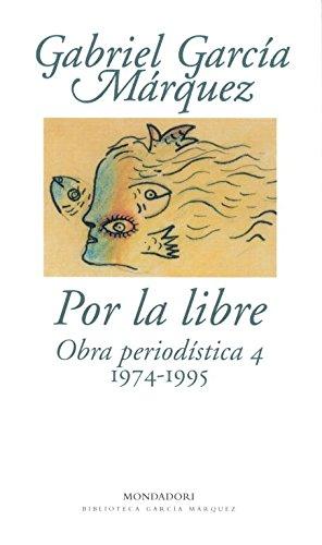 Por la libre: Obra periodística, 4 (1974-1995) (BIBLIOTECA GARCIA MARQUEZ)