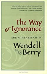 The Way of Ignorance: And Other Essays by Wendell Berry (2006-05-17)