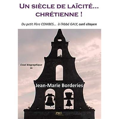 Un siècle de laïcité...Chrétienne! : Du petit père Combes ... à l'abbé Galy, curé citoyen