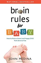 Brain Rules for Baby: How to Raise a Smart and Happy Child from Zero to Five by John Medina (2011-12-06)