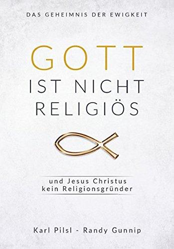 Gott ist nicht religiös und Jesus Christus kein Religionsgründer: Das Geheimnis der Ewigkeit