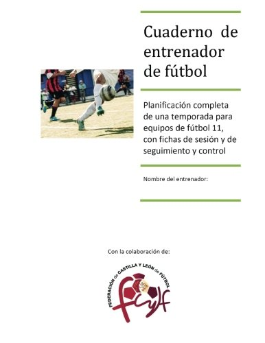 Cuaderno de entrenador de fútbol: Planificación completa de una temporada para equipos de fútbol 11, con fichas de sesión y de seguimiento y control