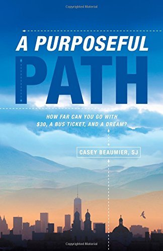 A Purposeful Path: How far can you go with $30, a bus ticket, and a dream? by Casey Beaumier SJ (2015-04-01)