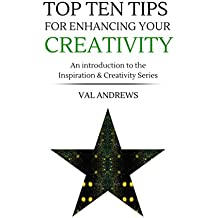 Top Ten Tips For Enhancing Your Creativity (Inspiration & Creativity Book 0)