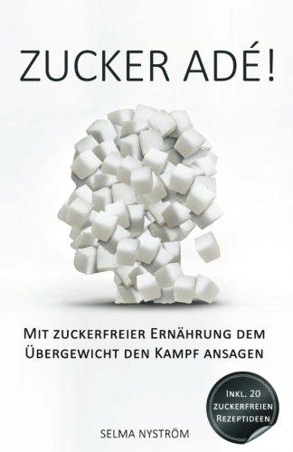 Zucker adé! – Mit zuckerfreier Ernährung dem Übergewicht den Kampf ansagen – Inkl. 30-Tage-Challenge + 20 Rezepte ohne Zucker (Zucker Detox, Zuckersucht beenden, zuckerfrei, Entgiften, Detox Diät)