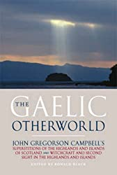 The Gaelic Otherworld: Rev.John Gregorson Campbell's Superstitions of the Highlands and the Islands of Scotland and Witchcraft and Second Sight in the Highlands and Islands