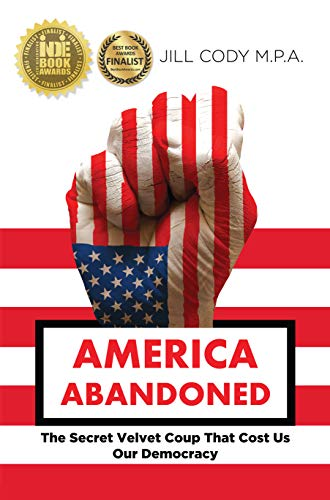 America Abandoned: The Secret Velvet Coup That Cost Us Our Democracy (English Edition) por Jill Cody