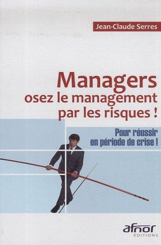 Managers, osez le management par les risques: Pour réussir en période de crise !