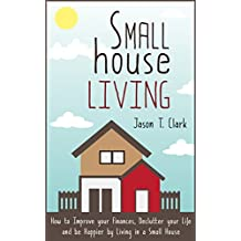 Small House Living: How to Improve your Finances, Declutter your Life and be Happier by Living in a Small House (Life Simplified) (English Edition)