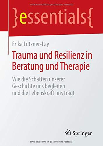 Trauma und Resilienz in Beratung und Therapie: Wie die Schatten unserer Geschichte uns begleiten und die Lebenskraft uns trägt (essentials)