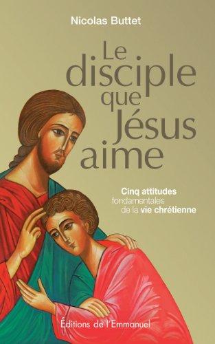 Le disciple que Jésus aime : cinq attitudes fondamentales de la vie chrétienne par Nicolas Buttet