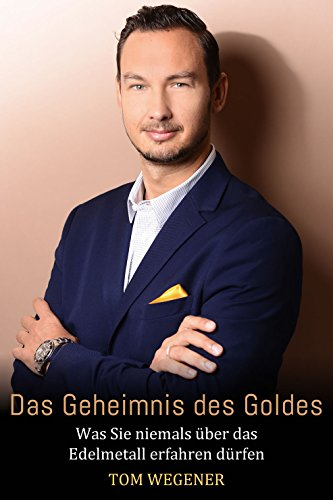 Gold als Edelmetall: Das Geheimnis des Goldes: Was Sie niemals über das Edelmetall erfahren dürfen