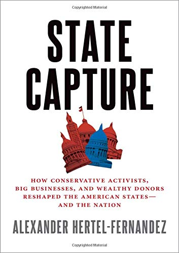 State Capture: How Conservative Activists, Big Businesses, and Wealthy Donors Reshaped the American States -- And the Nation