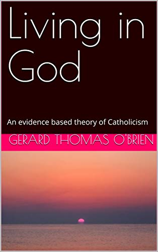 Living in God: An evidence based theory of Catholicism (English Edition)