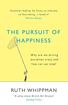 The Pursuit of Happiness: Why are we driving ourselves crazy and how can we stop? by [Whippman, Ruth]