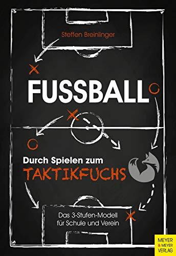 Fußball: Durch Spielen zum Taktikfuchs: Das 3-Stufen-Modell für Schule und Verein