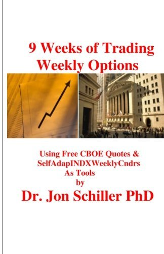 9 Weeks of Trading Weekly Options: Using Free CBOE Quotes & SelfAdapINDXWeeklyCndrs as Tools by Dr. Jon Schiller PhD (2011-05-19)