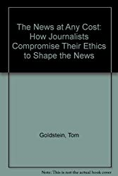 The News at Any Cost: How Journalists Compromise Their Ethics to Shape the News by Tom Goldstein (1985-08-06)