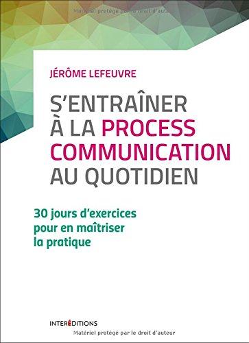 S'entraîner à la Process Communication au quotidien - 3e éd. - 30 jours d'exercices: 30 jours d'exercices pour en maîtriser la pratique par Jérôme Lefeuvre
