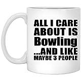 All I care About est de bowling et comme peut-être 3personnes–311,8gram Mug à café, tasse en céramique, Meilleur Cadeau pour anniversaire, anniversaire de mariage, Pâques, fête de Saint Valentin de pères