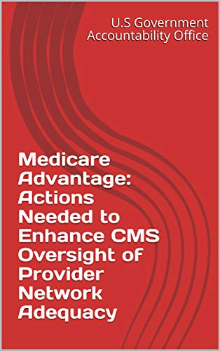 Medicare Advantage: Actions Needed to Enhance CMS Oversight of Provider Network Adequacy (English Edition)