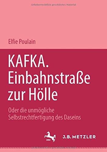 Kafka. Einbahnstrasse zur Hölle: Oder die unmögliche Selbstrechtfertigung des Daseins