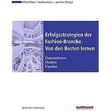 Erfolgsstrategien der Fashion-Branche: Von den Besten lernen: Unternehmen - Marken - Kunden (Textilwirtschaft Management)