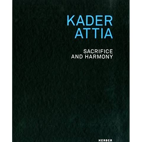 Kader Attia: Sacrifice and Harmony by Kader Attia (2016-07-01)