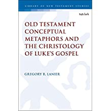 Old Testament Conceptual Metaphors and the Christology of Lukes Gospel (The Library of New Testament Studies)