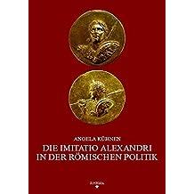 Die imitatio Alexandri in der römischen Politik: 1. Jh. v. Chr. - 3. Jh. n. Chr.