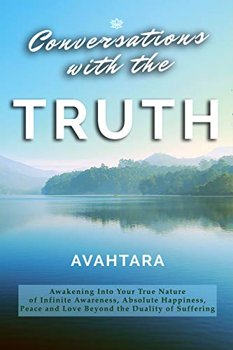 Conversations with the Truth: Awakening Into Your True Nature of Infinite Awareness, Absolute Happiness, Peace and Love Beyond the Duality of Suffering (English Edition) por Avahtara