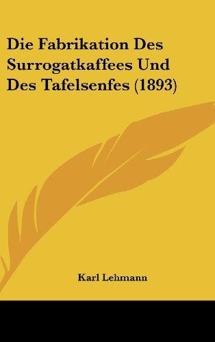 Die Fabrikation Des Surrogatkaffees Und Des Tafelsenfes (1893)