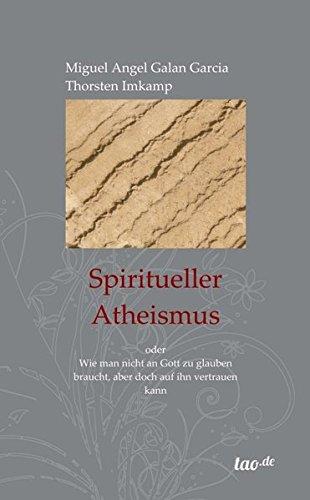 Spiritueller Atheismus: oder Wie man nicht an Gott zu glauben braucht, aber doch auf ihn vertrauen kann