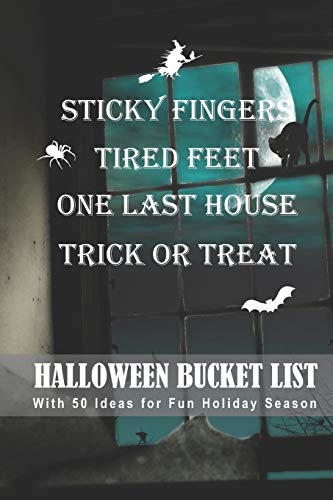 Sticky Fingers, Tired Feet, One Last House, Trick or Treat Halloween Bucket List: With 50 Ideas for Fun Holiday Season (Have a Spooktacular Halloween Collection) (Collection Family Halloween Finger)