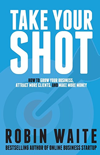 Take Your Shot: How to Grow Your Business, Attract More Clients, and Make More Money por Mr Robin M Waite
