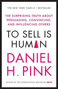 To Sell is Human: The Surprising Truth About Persuading, Convincing, and Influencing Others by [Pink, Daniel H]