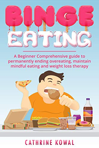 Binge Eating: A Beginner Comprehensive guide to permanently ending overeating, maintain mindful...
