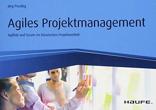 Agiles Projektmanagement: Agilität und Scrum im klassischen Projektumfeld (Haufe Fachbuch)