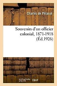 Souvenirs d'un officier colonial, 1871-1918: Algérie, Tunisie, Tonkin, Nouvelle-Calédonie, Chine, Madagascar - Charles de Pélacot