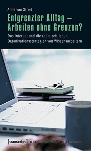 Entgrenzter Alltag - Arbeiten ohne Grenzen?: Das Internet und die raum-zeitlichen Organisationsstrategien von Wissensarbeitern (Gesellschaft der Unterschiede)
