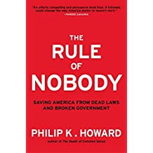 The Rule of Nobody: Saving America from Dead Laws and Broken Government by Philip K. Howard (2014-04-14)
