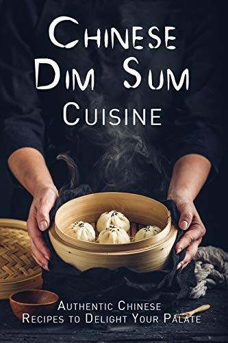 Chinese Dim Sum Cuisine: Authentic Chinese Recipes to Delight Your Palate (English Edition)