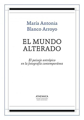 Descargar Libro El mundo alterado: El paisaje antrópico en la fotografía contemporánea (Historia del Arte) de María Antonia Blanco Arroyo