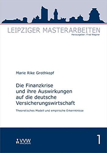 Die Finanzkrise und ihre Auswirkungen auf die deutsche Versicherungswirtschaft: Theoretisches Modell und empirische Erkenntnisse (Leipziger Masterarbeiten)