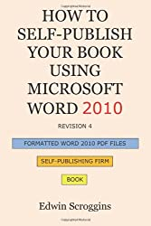 How to Self-Publish Your Book Using Microsoft Word 2010: A Step-by-Step Guide for Designing & Formatting Your Book's Manuscript & Cover to PDF & POD ... Including Those of CreateSpace