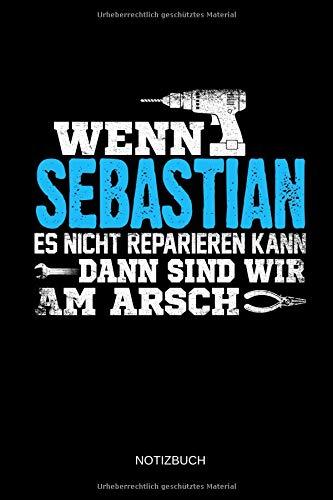Wenn Sebastian es nicht reparieren kann dann sind wir am Arsch: Sebastian - Lustiges Männer Namen Notizbuch mit Punktraster. Tolle Handwerker & ... Vatertag, Namenstag & zu Weihnachten.